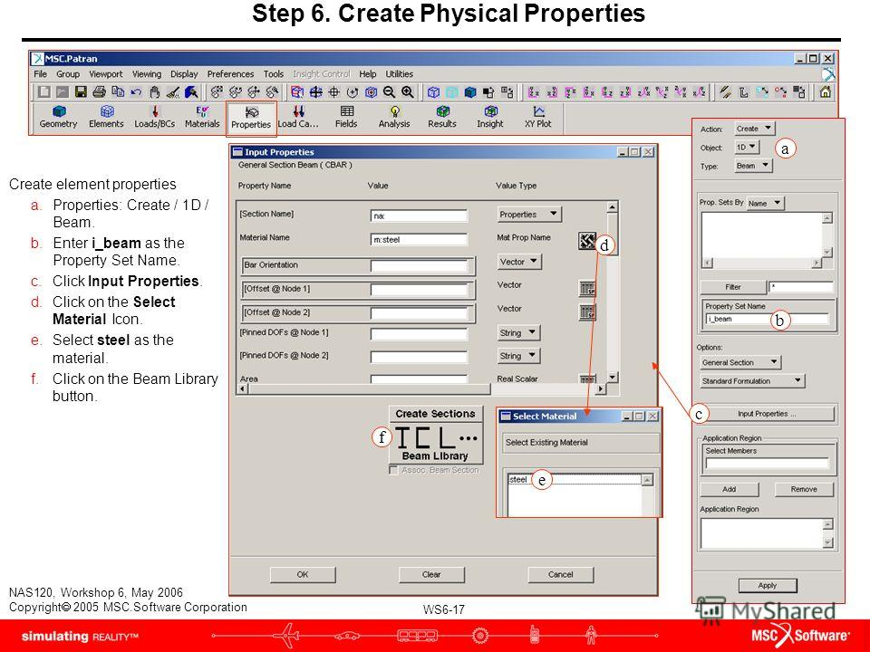WS6-17 NAS120, Workshop 6, May 2006 Copyright 2005 MSC.Software Corporation Step 6. Create Physical Properties Create element properties a.Properties: Create / 1D / Beam. b.Enter i_beam as the Property Set Name. c.Click Input Properties. d.Click on t