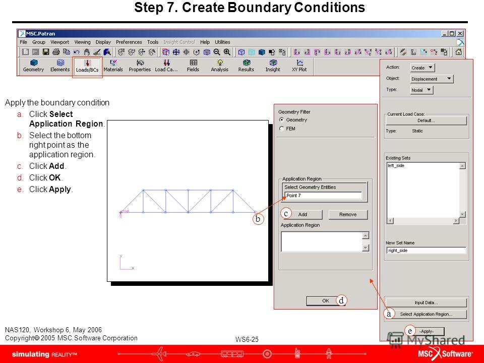 WS6-25 NAS120, Workshop 6, May 2006 Copyright 2005 MSC.Software Corporation Step 7. Create Boundary Conditions Apply the boundary condition a.Click Select Application Region. b.Select the bottom right point as the application region. c.Click Add. d.C
