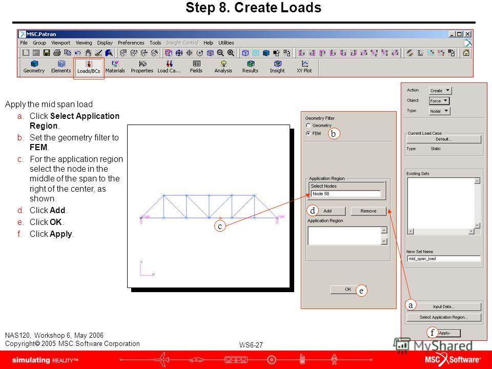 WS6-27 NAS120, Workshop 6, May 2006 Copyright 2005 MSC.Software Corporation Apply the mid span load a.Click Select Application Region. b.Set the geometry filter to FEM. c.For the application region select the node in the middle of the span to the rig
