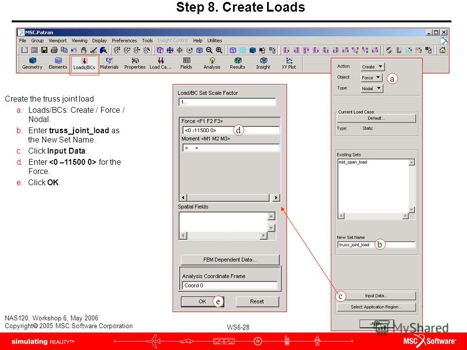 WS6-28 NAS120, Workshop 6, May 2006 Copyright 2005 MSC.Software Corporation Step 8. Create Loads Create the truss joint load a.Loads/BCs: Create / Force / Nodal. b.Enter truss_joint_load as the New Set Name. c.Click Input Data. d.Enter for the Force.