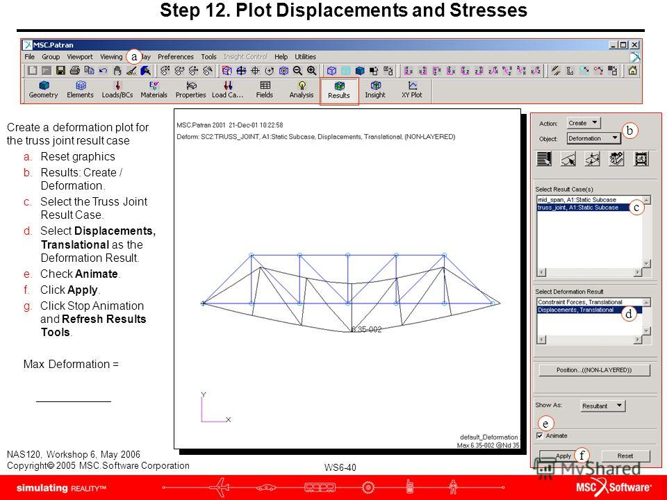 WS6-40 NAS120, Workshop 6, May 2006 Copyright 2005 MSC.Software Corporation Step 12. Plot Displacements and Stresses Create a deformation plot for the truss joint result case a.Reset graphics b.Results: Create / Deformation. c.Select the Truss Joint