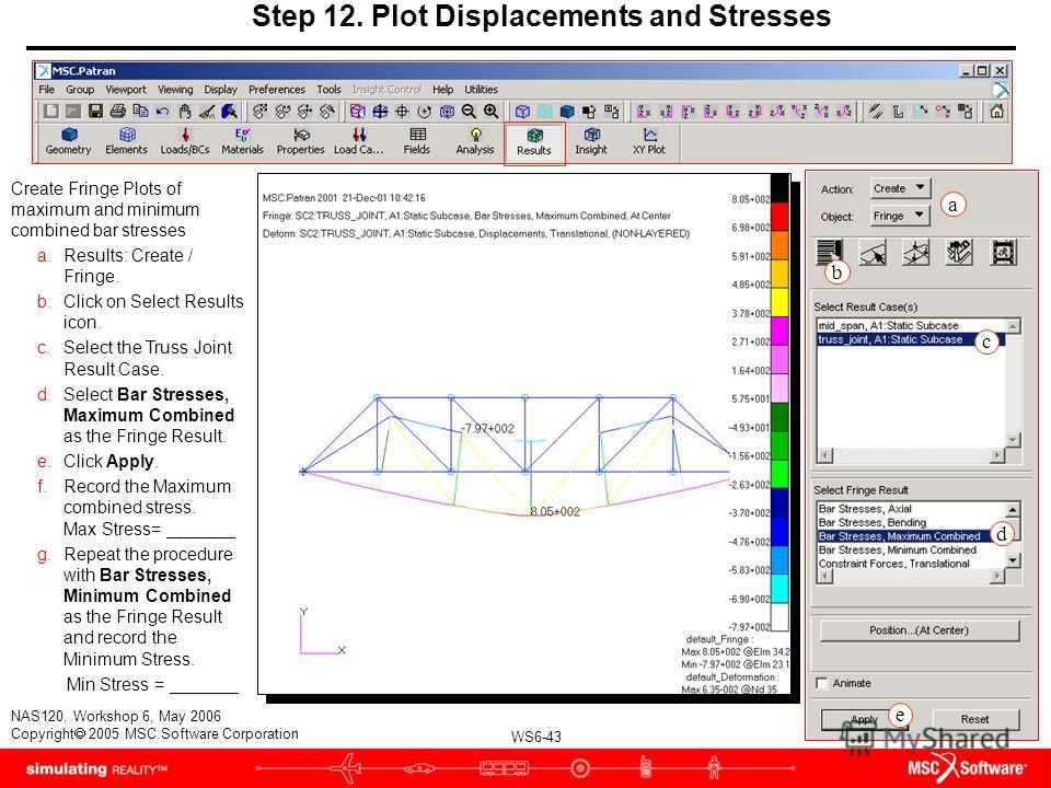 WS6-43 NAS120, Workshop 6, May 2006 Copyright 2005 MSC.Software Corporation Step 12. Plot Displacements and Stresses Create Fringe Plots of maximum and minimum combined bar stresses a.Results: Create / Fringe. b.Click on Select Results icon. c.Select