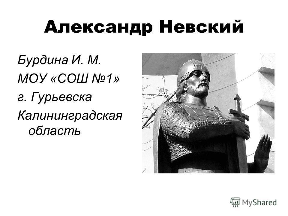 Александр Невский Бурдина И. М. МОУ «СОШ 1» г. Гурьевска Калининградская область