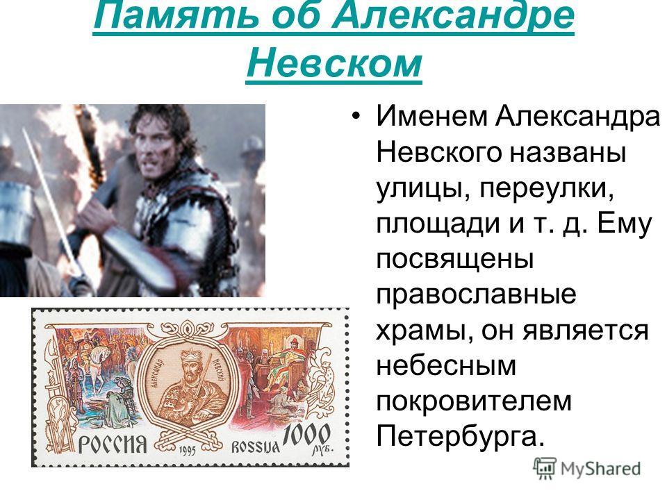 Память об Александре Невском Именем Александра Невского названы улицы, переулки, площади и т. д. Ему посвящены православные храмы, он является небесным покровителем Петербурга.