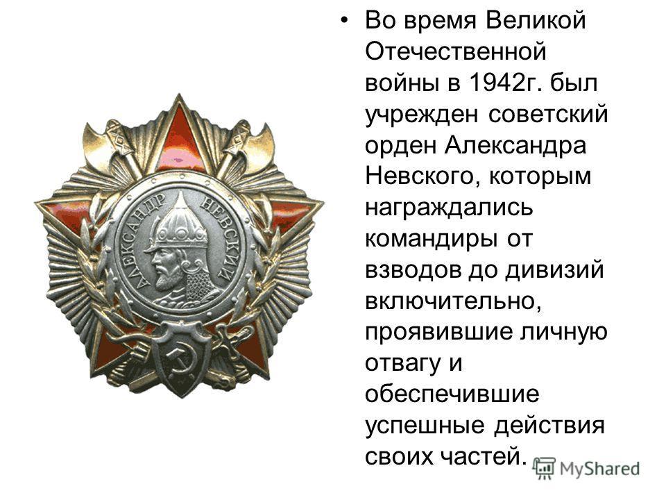 Во время Великой Отечественной войны в 1942 г. был учрежден советский орден Александра Невского, которым награждались командиры от взводов до дивизий включительно, проявившие личную отвагу и обеспечившие успешные действия своих частей.