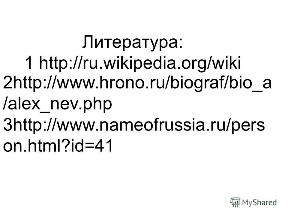 Литература: 1 http://ru.wikipedia.org/wiki 2http://www.hrono.ru/biograf/bio_a /alex_nev.php 3http://www.nameofrussia.ru/pers on.html?id=41