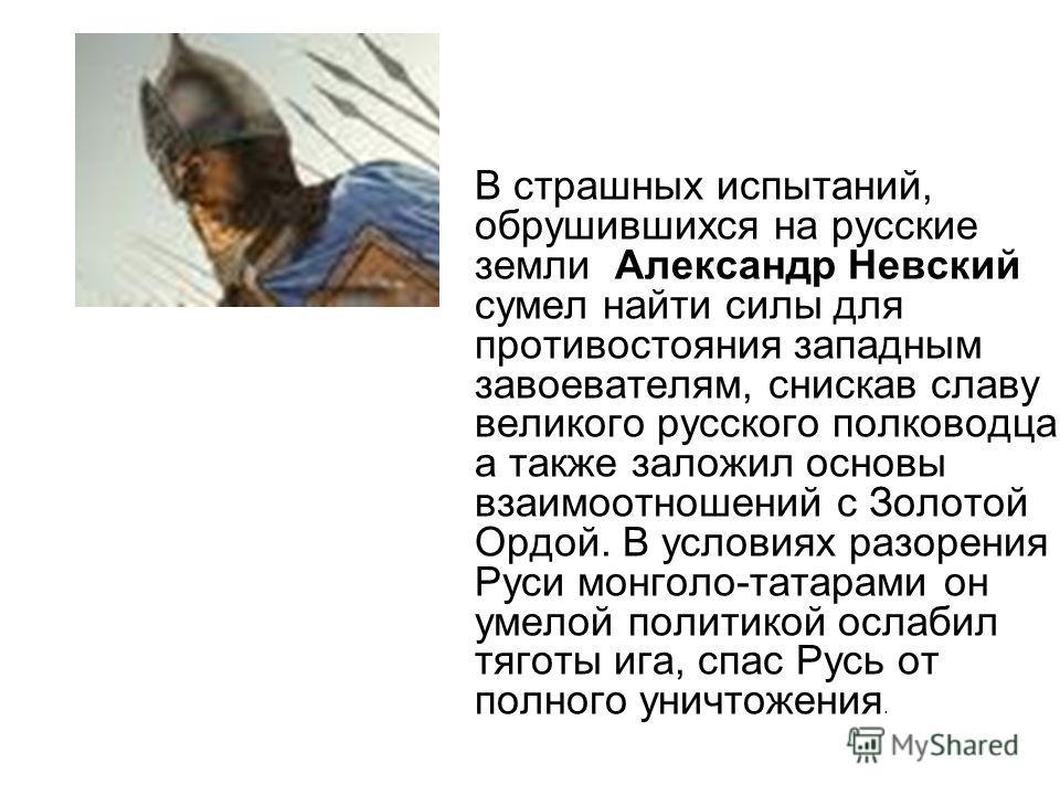 В страшных испытаний, обрушившихся на русские земли Александр Невский сумел найти силы для противостояния западным завоевателям, снискав славу великого русского полководца, а также заложил основы взаимоотношений с Золотой Ордой. В условиях разорения