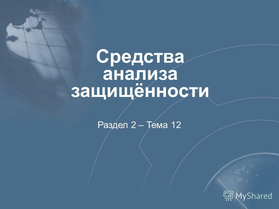 Средства анализа защищённости Раздел 2 – Тема 12