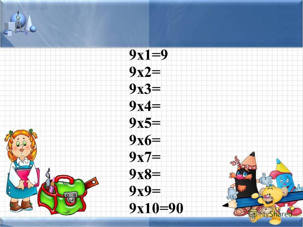 9 х 1=9 9 х 2= 9 х 3= 9 х 4= 9 х 5= 9 х 6= 9 х 7= 9 х 8= 9 х 9= 9 х 10=90