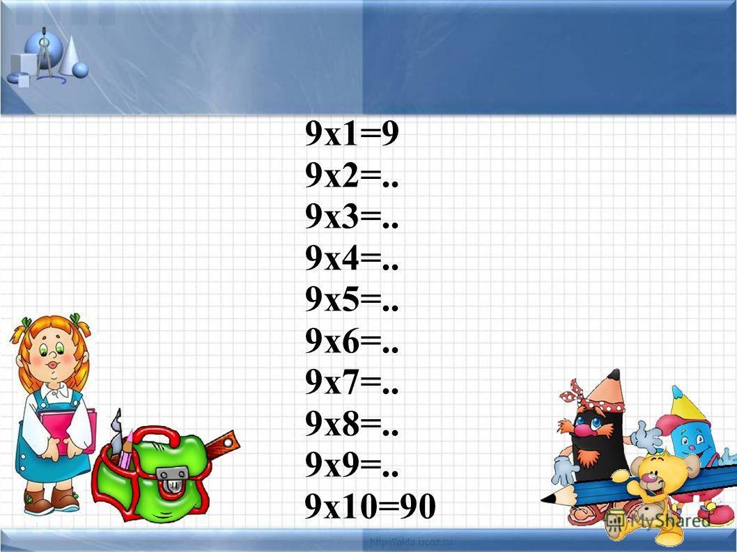 9 х 1=9 9 х 2=.. 9 х 3=.. 9 х 4=.. 9 х 5=.. 9 х 6=.. 9 х 7=.. 9 х 8=.. 9 х 9=.. 9 х 10=90