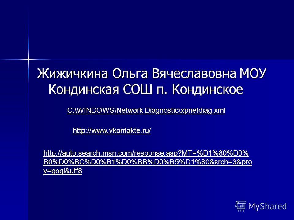Жижичкина Ольга Вячеславовна МОУ Кондинская СОШ п. Кондинское C:\WINDOWS\Network Diagnostic\xpnetdiag.xml http://www.vkontakte.ru/ http://auto.search.msn.com/response.asp?MT=%D1%80%D0% B0%D0%BC%D0%B1%D0%BB%D0%B5%D1%80&srch=3&pro v=gogl&utf8