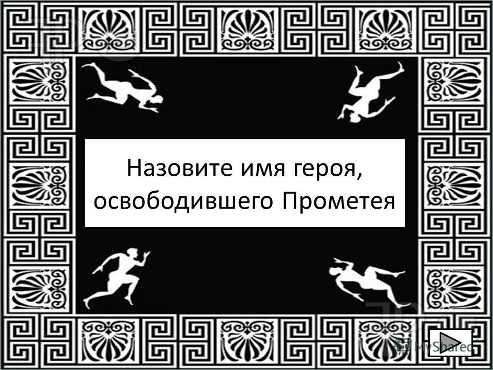 Назовите имя героя, освободившего Прометея