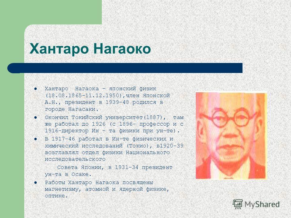 Хантаро Нагаоко Хантаро Нагаока – японский физик (18.08.1865-11.12.1950),член Японской А.Н., президент в 1939-48 родился в городе Нагасаки. Окончил Токийский университет(1887), там же работал до 1926 (с 1896- профессор и с 1916-директор Ин - та физик