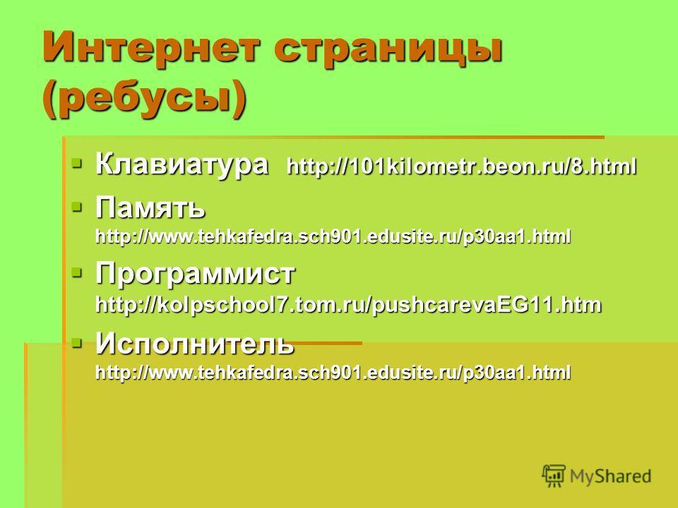 Интернет страницы (ребусы) Клавиатура http://101kilometr.beon.ru/8. html Клавиатура http://101kilometr.beon.ru/8. html Память http://www.tehkafedra.sch901.edusite.ru/p30aa1. html Память http://www.tehkafedra.sch901.edusite.ru/p30aa1. html Программист
