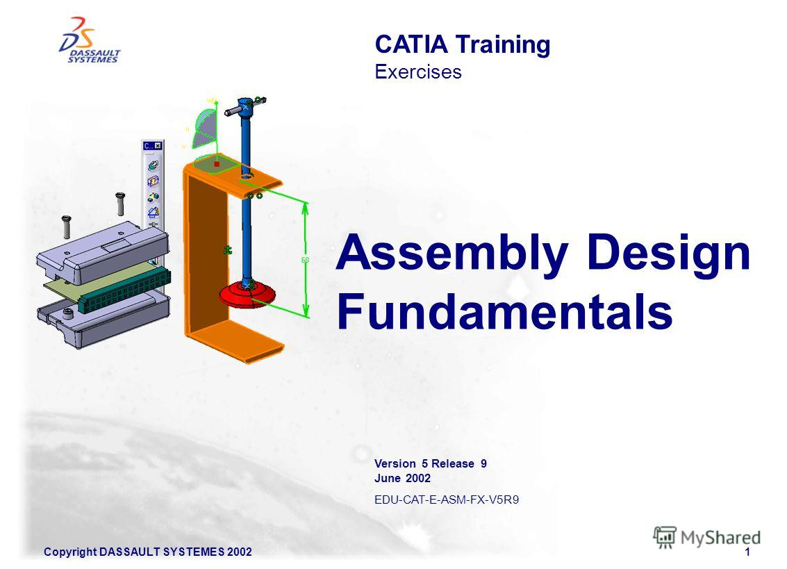 Copyright DASSAULT SYSTEMES 20021 Assembly Design Fundamentals CATIA Training Exercises Version 5 Release 9 June 2002 EDU-CAT-E-ASM-FX-V5R9