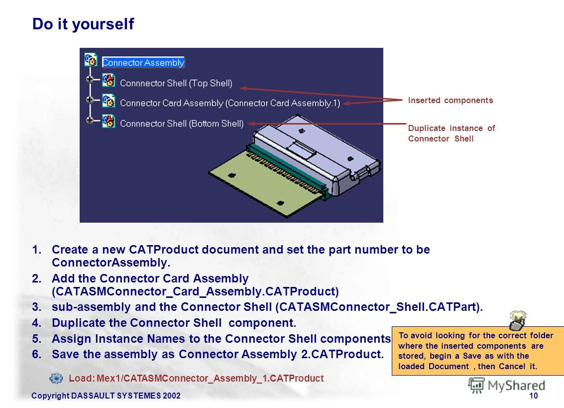 Copyright DASSAULT SYSTEMES 200210 Do it yourself 1. Create a new CATProduct document and set the part number to be ConnectorAssembly. 2. Add the Connector Card Assembly (CATASMConnector_Card_Assembly.CATProduct) 3.sub-assembly and the Connector Shel