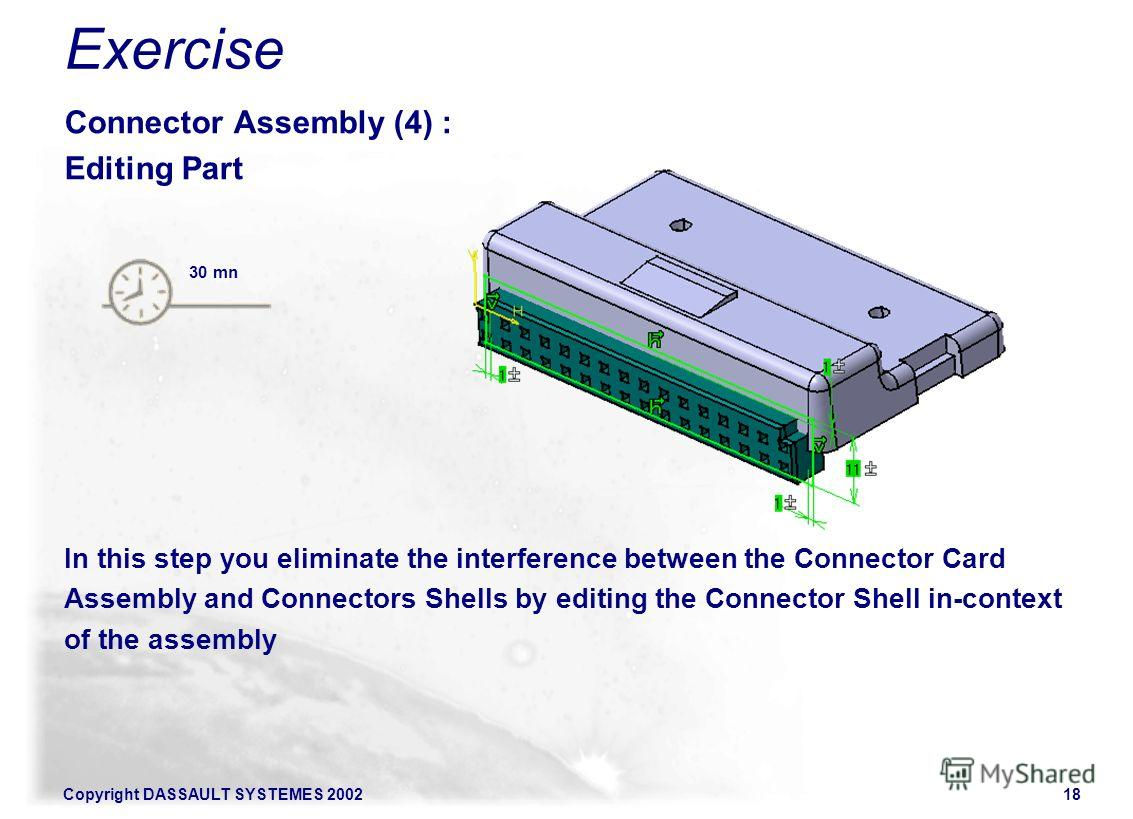 Copyright DASSAULT SYSTEMES 200218 Connector Assembly (4) : Editing Part In this step you eliminate the interference between the Connector Card Assembly and Connectors Shells by editing the Connector Shell in-context of the assembly 30 mn Exercise