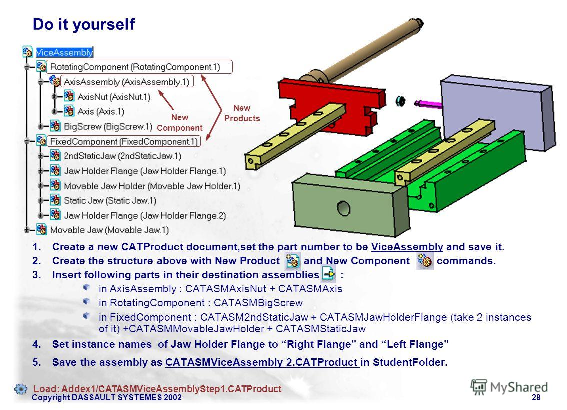 Copyright DASSAULT SYSTEMES 200228 New Products New Component Do it yourself 1. Create a new CATProduct document,set the part number to be ViceAssembly and save it. 2. Create the structure above with New Product and New Component commands. 3. Insert