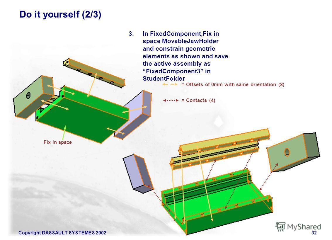 Copyright DASSAULT SYSTEMES 200232 Do it yourself (2/3) 3. In FixedComponent,Fix in space MovableJawHolder and constrain geometric elements as shown and save the active assembly as FixedComponent3 in StudentFolder Fix in space = Offsets of 0mm with s