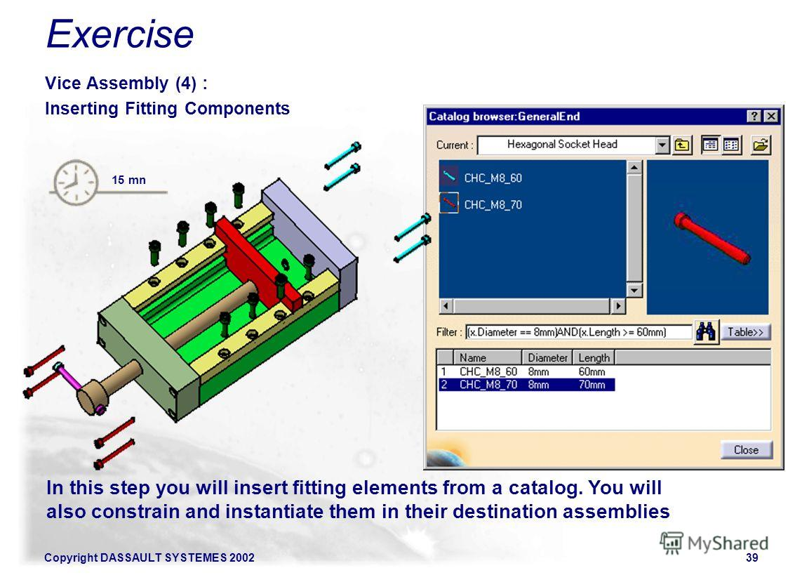 Copyright DASSAULT SYSTEMES 200239 In this step you will insert fitting elements from a catalog. You will also constrain and instantiate them in their destination assemblies 15 mn Exercise Vice Assembly (4) : Inserting Fitting Components