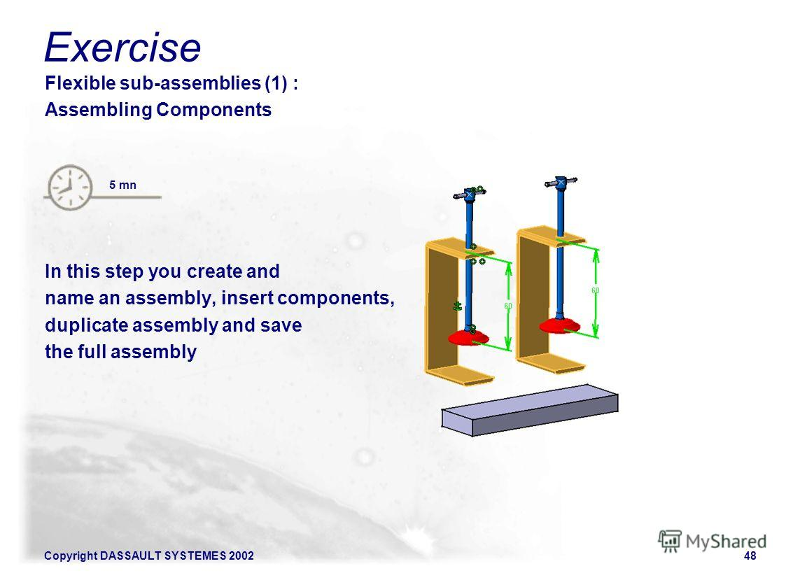 Copyright DASSAULT SYSTEMES 200248 Flexible sub-assemblies (1) : Assembling Components In this step you create and name an assembly, insert components, duplicate assembly and save the full assembly 5 mn Exercise