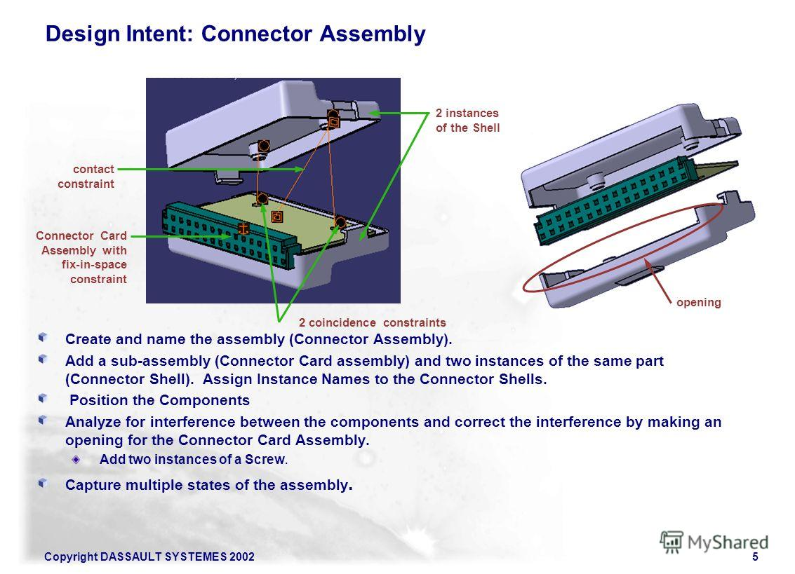 Copyright DASSAULT SYSTEMES 20025 Design Intent: Connector Assembly Create and name the assembly (Connector Assembly). Add a sub-assembly (Connector Card assembly) and two instances of the same part (Connector Shell). Assign Instance Names to the Con