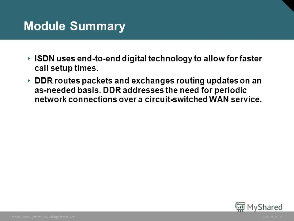 © 2006 Cisco Systems, Inc. All rights reserved. ICND v2.37-1 Module Summary ISDN uses end-to-end digital technology to allow for faster call setup times. DDR routes packets and exchanges routing updates on an as-needed basis. DDR addresses the need f