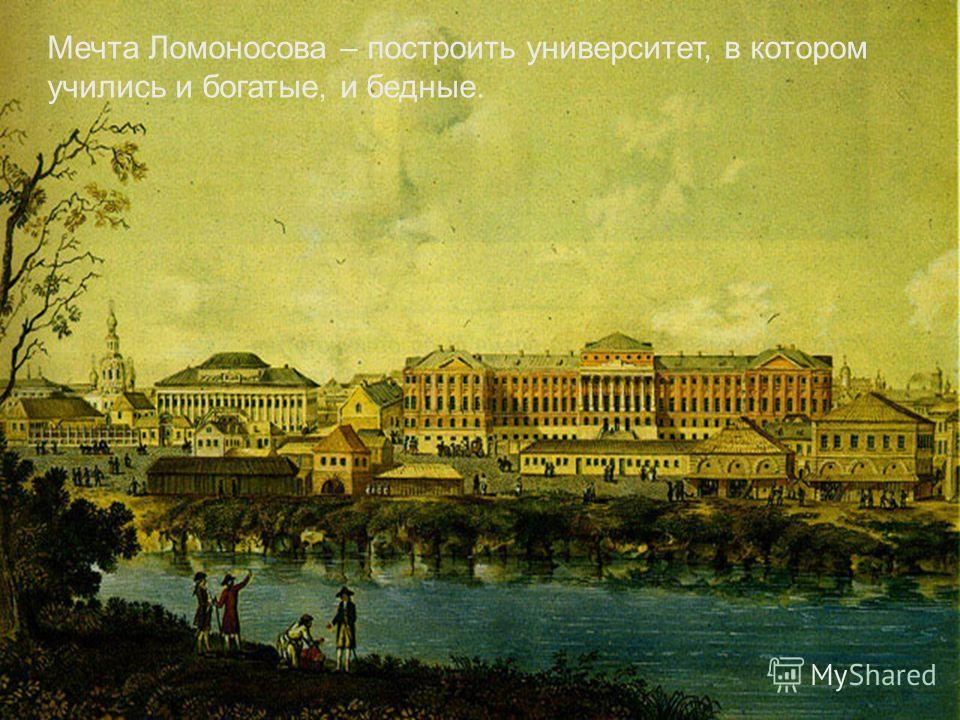 Мечта Ломоносова – построить университет, в котором учились и богатые, и бедные.