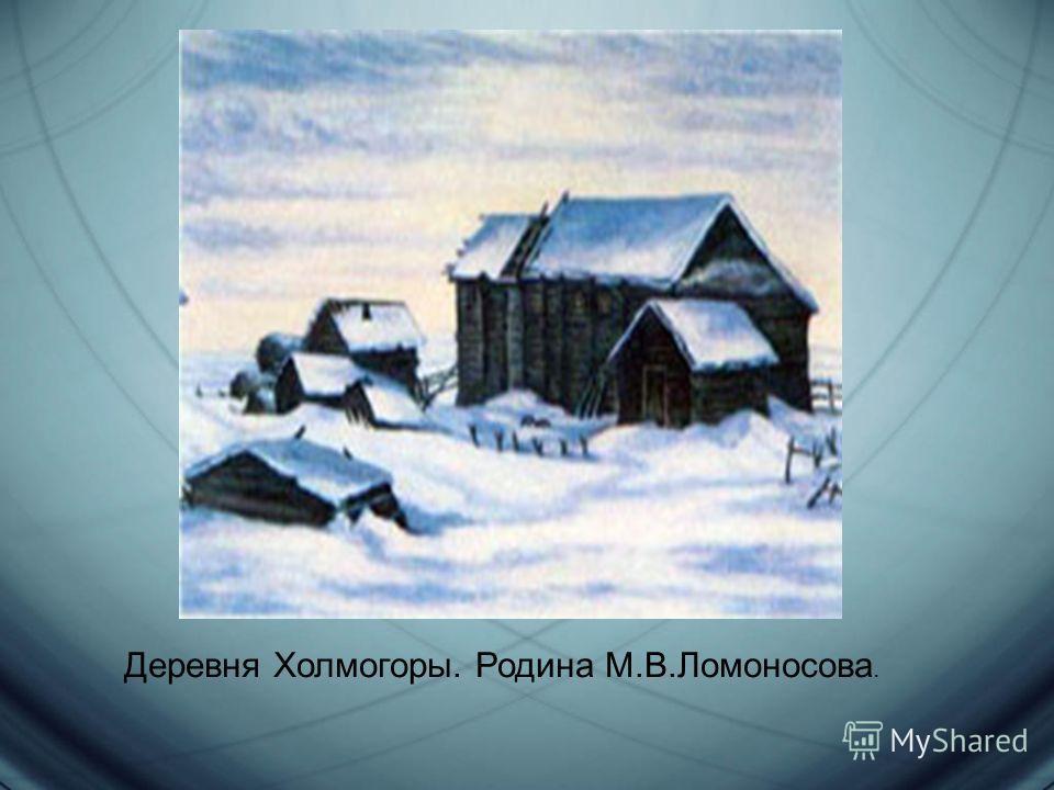 Деревня Холмогоры. Родина М.В.Ломоносова.