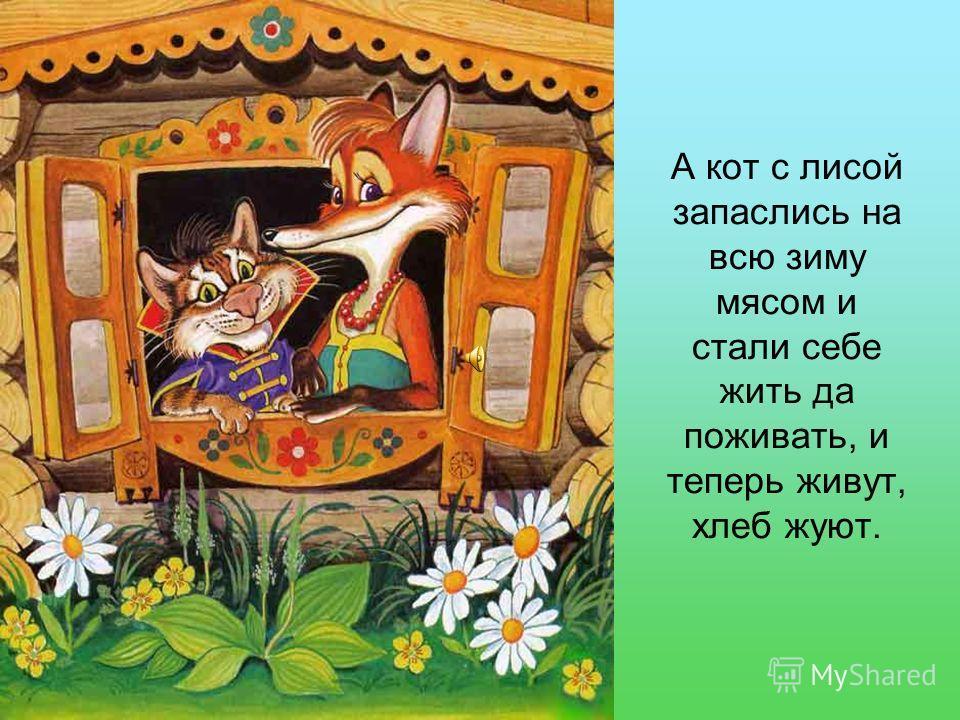 А кот с лисой запаслись на всю зиму мясом и стали себе жить да поживать, и теперь живут, хлеб жуют.