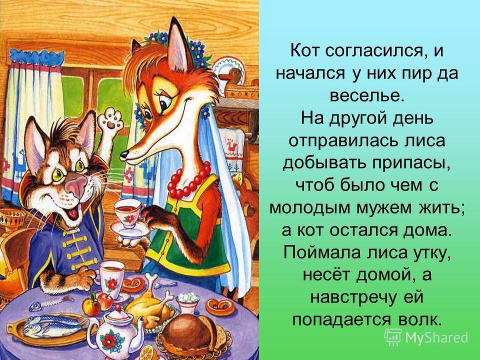 Кот согласился, и начался у них пир да веселье. На другой день отправилась лиса добывать припасы, чтоб было чем с молодым мужем жить; а кот остался дома. Поймала лиса утку, несёт домой, а навстречу ей попадается волк.