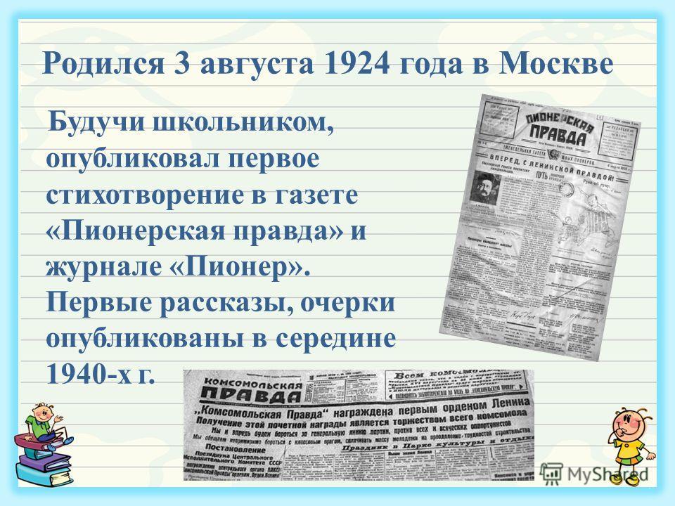 Родился 3 августа 1924 года в Москве Будучи школьником, опубликовал первое стихотворение в газете «Пионерская правда» и журнале «Пионер». Первые рассказы, очерки опубликованы в середине 1940-х г.
