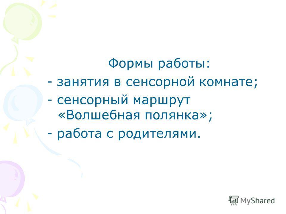 Формы работы: - занятия в сенсорной комнате; - сенсорный маршрут «Волшебная полянка»; - работа с родителями.