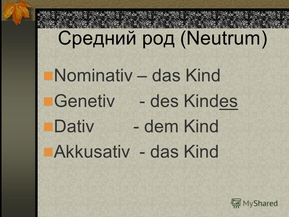 Средний род (Neutrum) Nominativ – das Kind Genetiv - des Kindes Dativ - dem Kind Akkusativ - das Kind