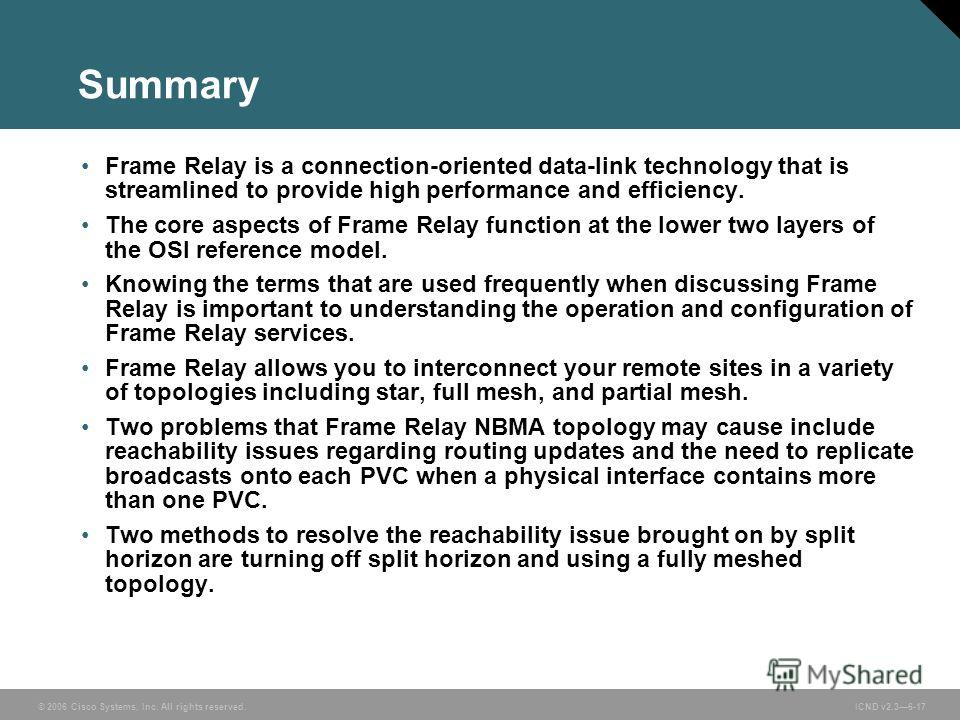 © 2006 Cisco Systems, Inc. All rights reserved. ICND v2.36-17 Summary Frame Relay is a connection-oriented data-link technology that is streamlined to provide high performance and efficiency. The core aspects of Frame Relay function at the lower two