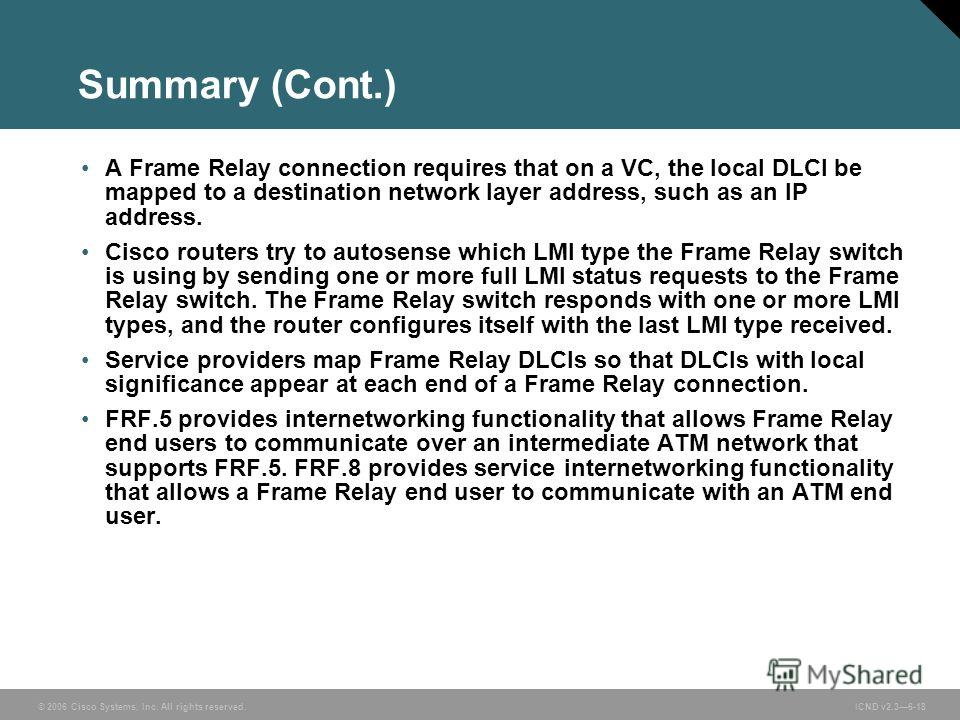 © 2006 Cisco Systems, Inc. All rights reserved. ICND v2.36-18 Summary (Cont.) A Frame Relay connection requires that on a VC, the local DLCI be mapped to a destination network layer address, such as an IP address. Cisco routers try to autosense which