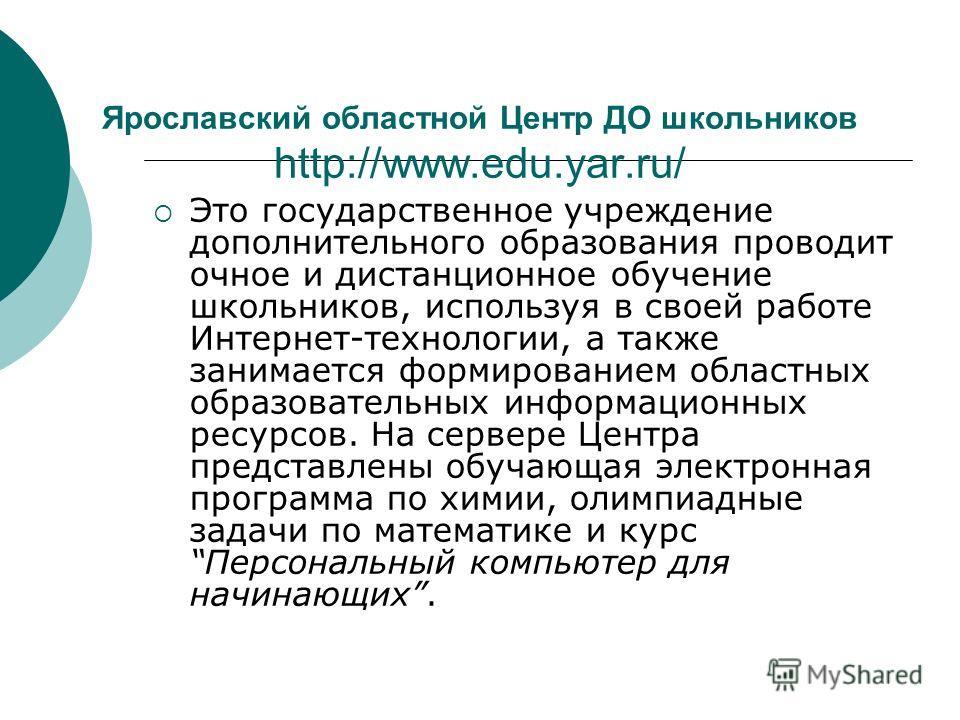 Ярославский областной Центр ДО школьников http://www.edu.yar.ru/ Это государственное учреждение дополнительного образования проводит очное и дистанционное обучение школьников, используя в своей работе Интернет-технологии, а также занимается формирова