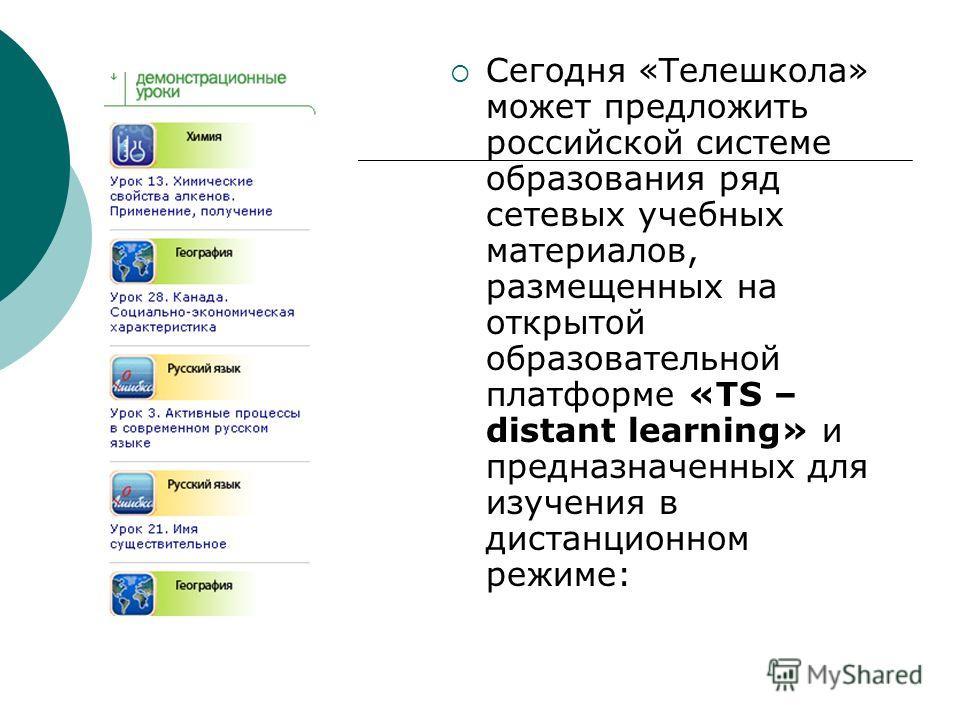 Сегодня «Телешкола» может предложить российской системе образования ряд сетевых учебных материалов, размещенных на открытой образовательной платформе «TS – distant learning» и предназначенных для изучения в дистанционном режиме: