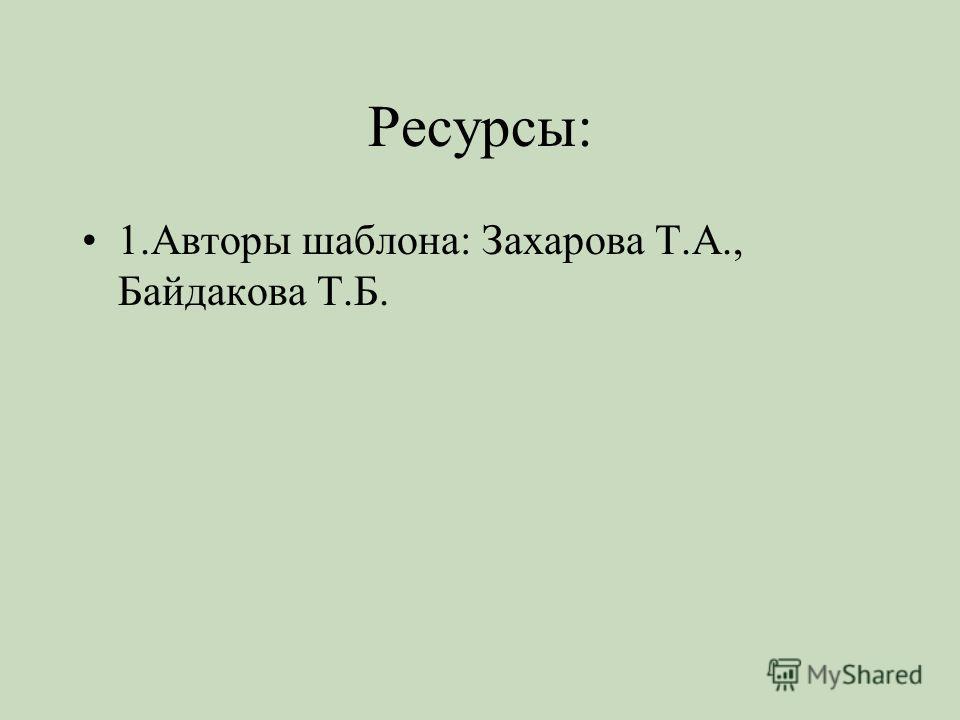 Ресурсы: 1. Авторы шаблона: Захарова Т.А., Байдакова Т.Б.