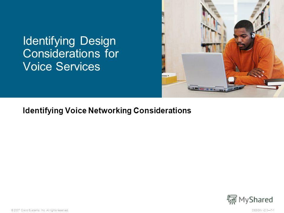 © 2007 Cisco Systems, Inc. All rights reserved.DESGN v2.07-1 Identifying Voice Networking Considerations Identifying Design Considerations for Voice Services