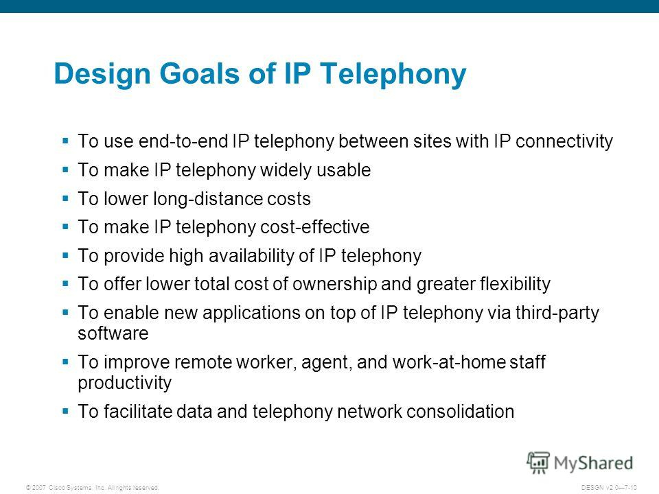 © 2007 Cisco Systems, Inc. All rights reserved.DESGN v2.07-10 Design Goals of IP Telephony To use end-to-end IP telephony between sites with IP connectivity To make IP telephony widely usable To lower long-distance costs To make IP telephony cost-eff