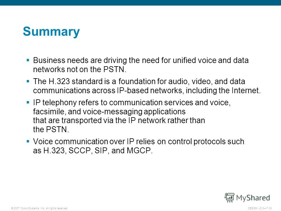 © 2007 Cisco Systems, Inc. All rights reserved.DESGN v2.07-18 Summary Business needs are driving the need for unified voice and data networks not on the PSTN. The H.323 standard is a foundation for audio, video, and data communications across IP-base