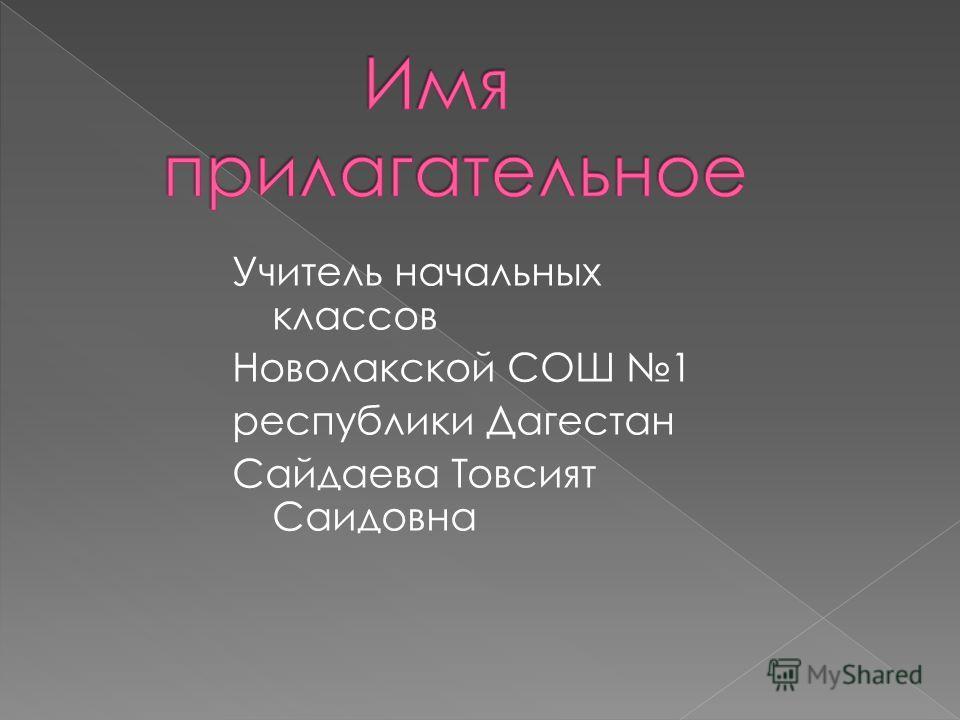 Учитель начальных классов Новолакской СОШ 1 республики Дагестан Сайдаева Товсият Саидовна