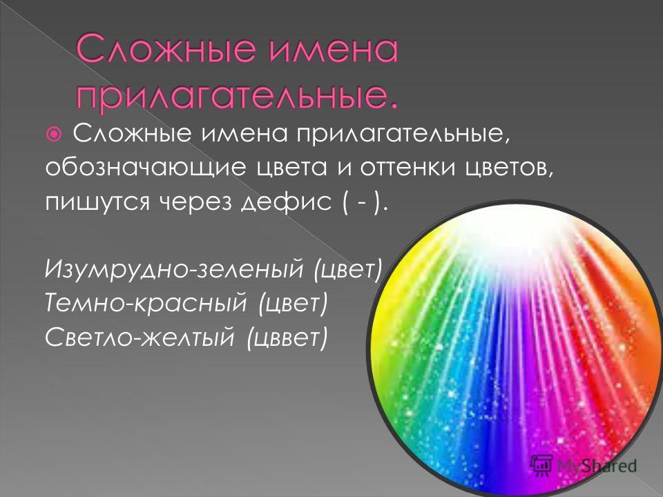 Сложные имена прилагательные, обозначающие цвета и оттенки цветов, пишутся через дефис ( - ). Изумрудно-зеленый (цвет) Темно-красный (цвет) Светло-желтый (цввет)