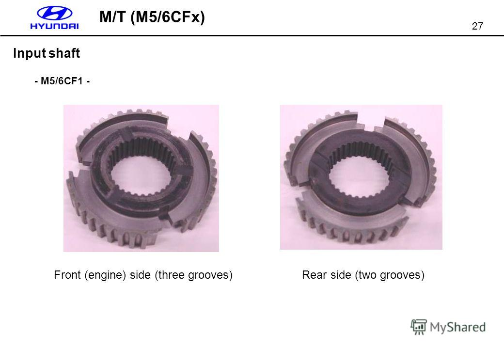 27 Input shaft Front (engine) side (three grooves)Rear side (two grooves) - M5/6CF1 - M/T (M5/6CFx)