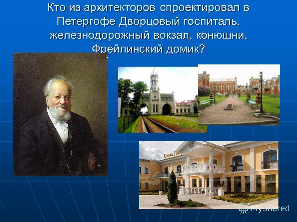 Кто из архитекторов спроектировал в Петергофе Дворцовый госпиталь, железнодорожный вокзал, конюшни, Фрейлинский домик?