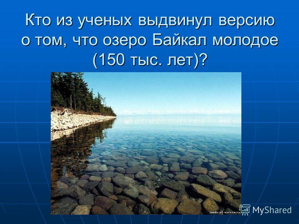 Кто из ученых выдвинул версию о том, что озеро Байкал молодое (150 тыс. лет)?