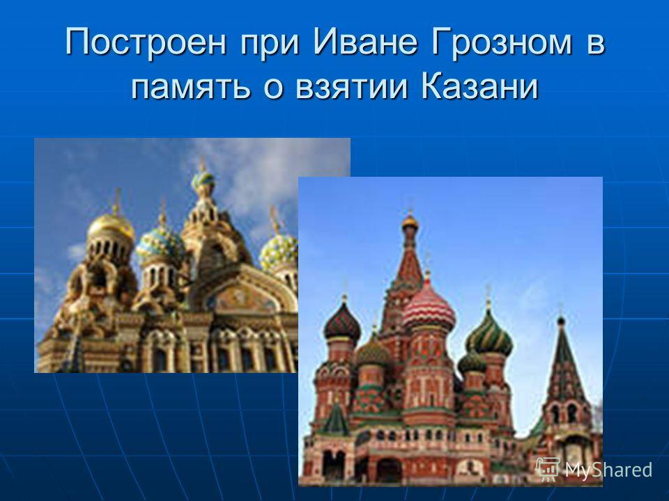 Построен при Иване Грозном в память о взятии Казани