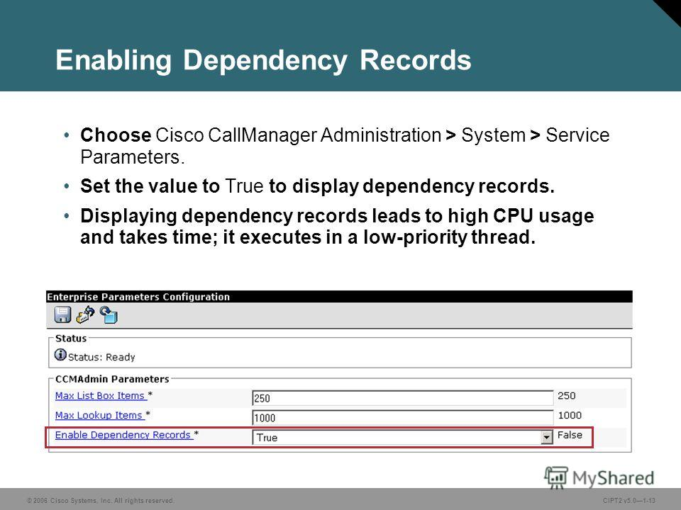 © 2006 Cisco Systems, Inc. All rights reserved.CIPT2 v5.01-13 Enabling Dependency Records Choose Cisco CallManager Administration > System > Service Parameters. Set the value to True to display dependency records. Displaying dependency records leads