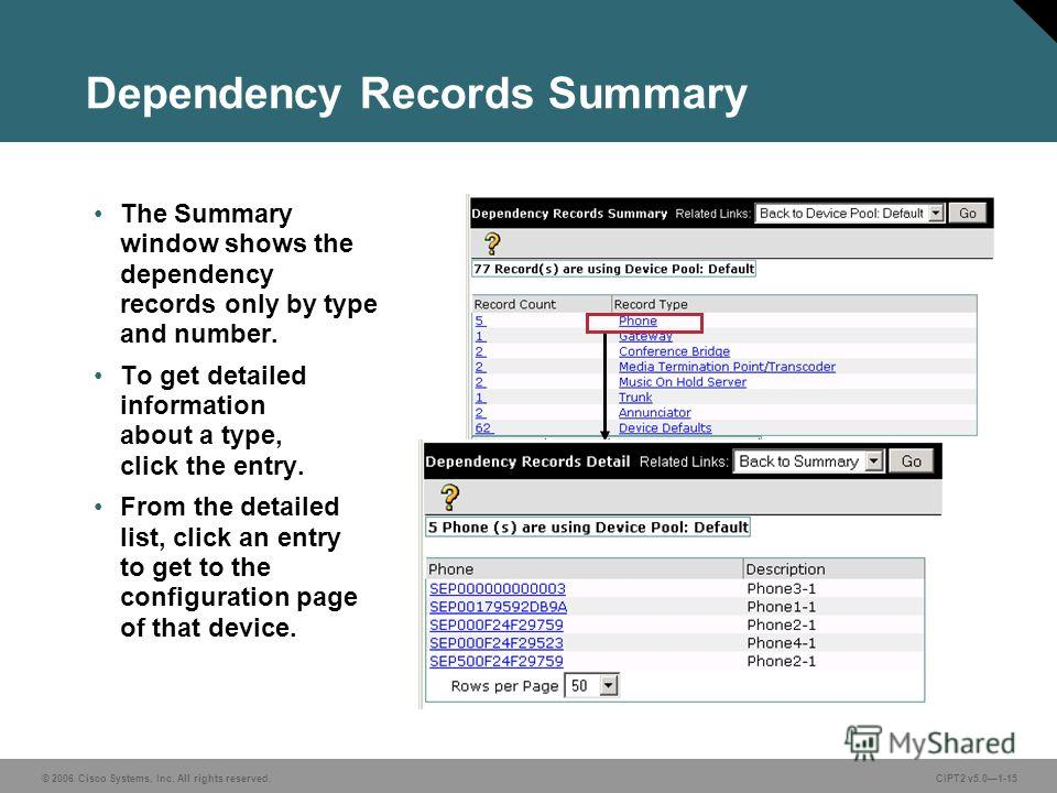 © 2006 Cisco Systems, Inc. All rights reserved.CIPT2 v5.01-15 Dependency Records Summary The Summary window shows the dependency records only by type and number. To get detailed information about a type, click the entry. From the detailed list, click